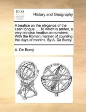 A Treatise on the Elegance of the Latin Tongue. ... to Which Is Added, a Very Concise Treatise on Numbers, ... with the Roman Manner of Counting the Days of Months. by A. de Burcy. - A De Burcy (author)