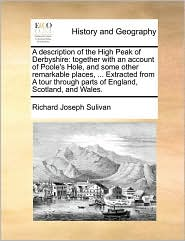 A description of the High Peak of Derbyshire: together with an account of Poole's Hole, and some other remarkable places, . Extracted from A tour through parts of England, Scotland, and Wales. - Richard Joseph Sulivan