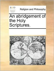 An abridgement of the Holy Scriptures. - See Notes Multiple Contributors