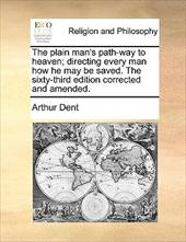 The Plain Man's Path-Way to Heaven; Directing Every Man How He May Be Saved. the Sixty-Third Edition Corrected and Amended. - Dent, Arthur