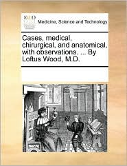 Cases, medical, chirurgical, and anatomical, with observations. ... By Loftus Wood, M.D. - See Notes Multiple Contributors