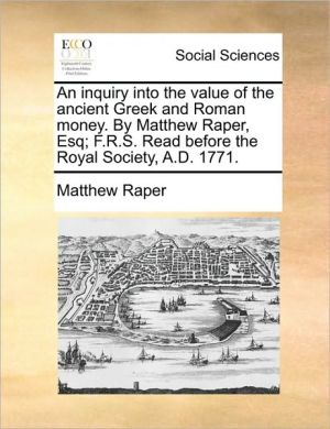 An inquiry into the value of the ancient Greek and Roman money. By Matthew Raper, Esq; F.R.S. Read before the Royal Society, A.D. 1771. - Matthew Raper