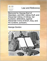 Memorial for George Earl of Aberdeen, and Mrs. Udney Duff, and Alexander Udney of Udney, her husband, defenders; against Alexander Irvine of Drum, Esq; and his curators, pursuers. - George Gordon