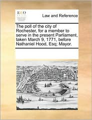 The poll of the city of Rochester, for a member to serve in the present Parliament, taken March 9, 1771, before Nathaniel Hood, Esq; Mayor. - See Notes Multiple Contributors