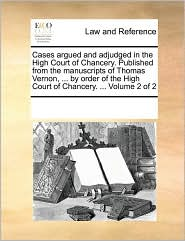 Cases argued and adjudged in the High Court of Chancery. Published from the manuscripts of Thomas Vernon, ... by order of the High Court of Chancery. ... Volume 2 of 2 - See Notes Multiple Contributors