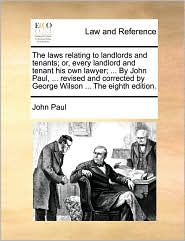 The laws relating to landlords and tenants; or, every landlord and tenant his own lawyer; ... By John Paul, ... revised and corrected by George Wilson ... The eighth edition. - John Paul