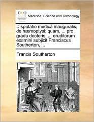 Disputatio Medica Inauguralis, de H]moptysi; Quam, ... Pro Gradu Doctoris, ... Eruditorum Examini Subjicit Franciscus Southerton, ...