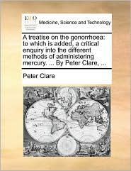 A Treatise on the Gonorrhoea: To Which Is Added, a Critical Enquiry Into the Different Methods of Administering Mercury. ... by Peter Clare, ...