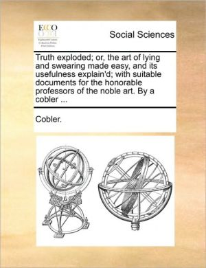 Truth exploded; or, the art of lying and swearing made easy, and its usefulness explain'd; with suitable documents for the honorable professors of the noble art. By a cobler. - Cobler.