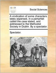 A vindication of some characters lately aspersed, in a pamphlet called the case stated, and addressed to the Methodist Society in Dublin. By a spectator. - Spectator.
