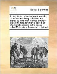 A reply to Mr. John Johnson's remarks, on an address lately published and signed by thirty men in office amongst the Methodists; to which is added, an affectionate address to the people called Methodists, throughout ... Ireland.