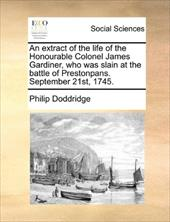 An Extract of the Life of the Honourable Colonel James Gardiner, Who Was Slain at the Battle of Prestonpans. September 21st, 1745. - Doddridge, Philip