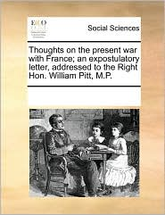 Thoughts on the present war with France; an expostulatory letter, addressed to the Right Hon. William Pitt, M.P.