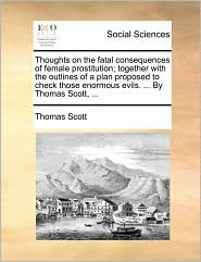 Thoughts on the fatal consequences of female prostitution; together with the outlines of a plan proposed to check those enormous evils. ... By Thomas Scott, ...