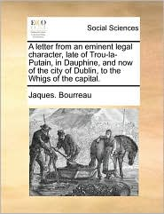 A letter from an eminent legal character, late of Trou-la-Putain, in Dauphine, and now of the city of Dublin, to the Whigs of the capital. - Jaques. Bourreau