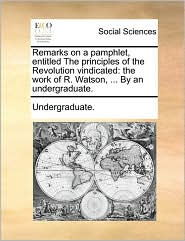 Remarks on a pamphlet, entitled The principles of the Revolution vindicated: the work of R. Watson, ... By an undergraduate.