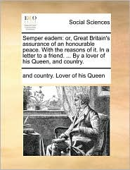 Semper eadem: or, Great Britain's assurance of an honourable peace. With the reasons of it. In a letter to a friend. . By a lover of his Queen, and country. - and country. Lover of his Queen