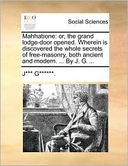 Mahhabone: or, the grand lodge-door opened. Wherein is discovered the whole secrets of free-masonry, both ancient and modern. ... By J. G. ...