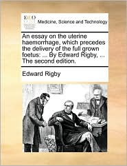 An essay on the uterine haemorrhage, which precedes the delivery of the full grown foetus: . By Edward Rigby, . The second edition. - Edward Rigby
