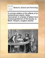 A concise relation of the effects of an extraordinary styptic, lately discovered: in a series of letters from several gentlemen of the faculty, to Barth. Ruspini, surgeon dentist.