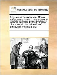 A system of anatomy from Monro, Winslow and Innes, ... in the order of lectures delivered by the Professor of anatomy in the university of Edinburgh. Volume 2 of 2