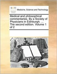 Medical and philosophical commentaries. By a Society of Physicians in Edinburgh. ... The second edition. Volume 1 of 2
