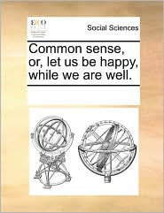 Common sense, or, let us be happy, while we are well.