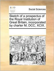 Sketch of a prospectus of the Royal Institution of Great Britain, incorporated by charter M, DCC, XCIX.