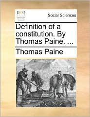 Definition of a constitution. By Thomas Paine. ...