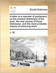 A letter to a member of parliament, on the present distresses of the poor; the real causes of those distresses, and the most probable means of removing them. ... - J. W.