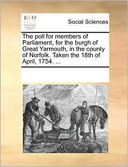 The poll for members of Parliament, for the burgh of Great Yarmouth, in the county of Norfolk. Taken the 18th of April, 1754. ...
