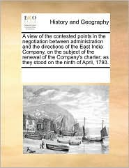 A view of the contested points in the negotiation between administration and the directions of the East India Company, on the subject of the renewal of the Company's charter; as they stood on the ninth of April, 1793. - See Notes Multiple Contributors