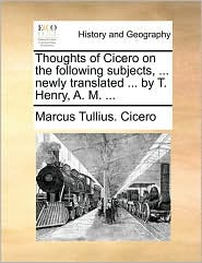 Thoughts Of Cicero On The Following Subjects, ... Newly Translated ... By T. Henry, A. M. ...