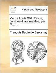Vie de Louis XVI. Revue, corrig e & augment e, par M.