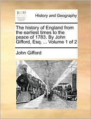 The History Of England From The Earliest Times To The Peace Of 1783. By John Gifford, Esq. ...  Volume 1 Of 2