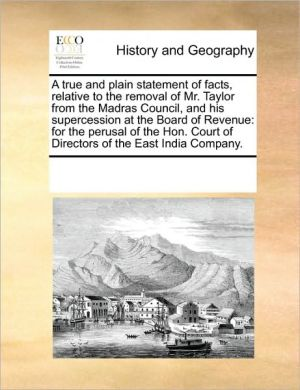 A true and plain statement of facts, relative to the removal of Mr. Taylor from the Madras Council, and his supercession at the Board of Revenue: for the perusal of the Hon. Court of Directors of the East India Company.