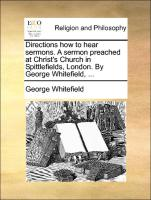 Directions how to hear sermons. A sermon preached at Christ's Church in Spittlefields, London. By George Whitefield, ...