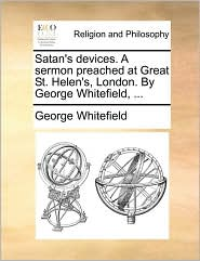 Satan's Devices. A Sermon Preached At Great St. Helen's, London. By George Whitefield, ...
