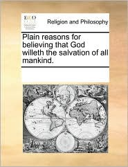 Plain reasons for believing that God willeth the salvation of all mankind. - See Notes Multiple Contributors