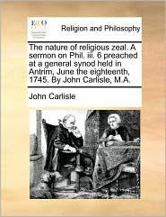 The nature of religious zeal. A sermon on Phil. iii. 6 preached at a general synod held in Antrim, June the eighteenth, 1745. By John Carlisle, M.A. - John Carlisle