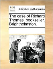 The case of Richard Thomas, bookseller, Brighthelmston. - See Notes Multiple Contributors