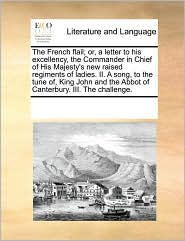 The French flail; or, a letter to his excellency, the Commander in Chief of His Majesty's new raised regiments of ladies. II. A song, to the tune of, King John and the Abbot of Canterbury. III. The challenge. - See Notes Multiple Contributors