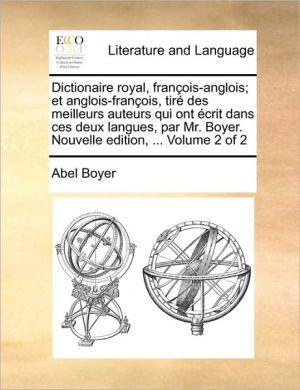 Dictionaire royal, fran ois-anglois; et anglois-fran ois, tir des meilleurs auteurs qui ont crit dans ces deux langues, par Mr. Boyer. Nouvelle edition, . Volume 2 of 2 - Abel Boyer