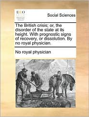 The British crisis; or, the disorder of the state at its height. With prognostic signs of recovery, or dissolution. By no royal physician. - No royal No royal physician