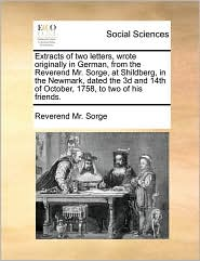 Extracts Of Two Letters, Wrote Originally In German, From The Reverend Mr. Sorge, At Shildberg, In The Newmark, Dated The 3d And 14th Of October, 1758, To Two Of His Friends. - Reverend Mr. Sorge
