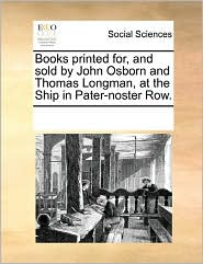 Books Printed For, And Sold By John Osborn And Thomas Longman, At The Ship In Pater-Noster Row. - See Notes Multiple Contributors