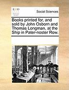 Books Printed For, and Sold by John Osborn and Thomas Longman, at the Ship in Pater-Noster Row.