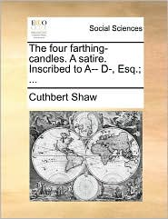 The Four Farthing-Candles. A Satire. Inscribed To A-- D-, Esq.; ... - Cuthbert Shaw