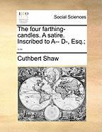 The Four Farthing-Candles. a Satire. Inscribed to A-- D-, Esq.; ...