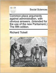 Common-Place Arguments Against Administration, With Obvious Answers. (Intended For The Use Of The New Parliament.) The Fifth Edition. - Richard Tickell